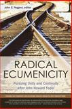 Radical Ecumenicity : Pursuing Unity and Continuity after John Howard Yoder, John C. Nugent, editor, 0891120424