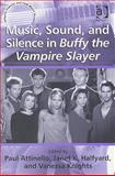 Music Sound and Silence in Buffy the Vampire Slayer, Attinello, Paul and Knights, Vanessa, 0754660427