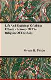 Life and Teachings of Abbas Effendi - a Study of the Religion of the Babs, Myron H. Phelps, 1406730424