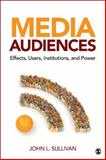 Media Audiences : Effects, Users, Institutions, and Power, Sullivan, John L., 1412970423