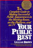 Your Public Best : The Complete Guide to Making Successful Public Appearances on the Job, at Interviews, on the Platform and on TV, Brown, Lillian, 1557040427