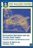 Developing Doctrine for the Future Joint Force - Creating Synergy and Minimizing Seams, Charles Brown, 147838042X