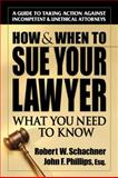 How and When to Sue Your Lawyer, Robert W. Schachner and John F. Phillips, 0757000436