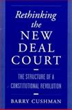 Rethinking the New Deal Court : The Structure of a Constitutional Revolution, Cushman, Barry, 0195120434