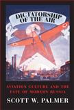 Dictatorship of the Air : Aviation Culture and the Fate of Modern Russia, Palmer, Scott W., 0521130433