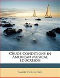 Crude Conditions in American Musical Education, Samuel Winkley Cole, 1149650435