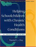 Helping Schoolchildren with Chronic Health Conditions : A Practical Guide, Clay, Daniel L., 1593850433