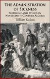 The Administration of Sickness : Medicine and Ethics in Nineteenth-Century Algeria, Gallois, William, 0230500439