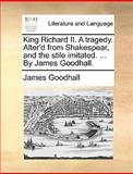 King Richard II a Tragedy Alter'D from Shakespear, and the Stile Imitated by James Goodhall, James Goodhall, 117063043X