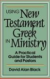 Using New Testament Greek in Ministry : A Practical Guide for Students and Pastors, Black, David Alan, 0801010438