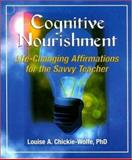 Cognitive Nourishment : Life-Changing Affirmations for the Savvy Teacher, Chickie-Wolfe, Louise A., 1890460443