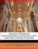 Angelic Wisdom Concerning the Divine Love and the Divine Wisdom, Emanuel Swedenborg and James John Garth Wilkinson, 1146580444