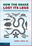 How the Snake Lost Its Legs : Curious Tales from the Frontier of Evo-Devo, Held, Jr, Lewis I., Lewis I, 1107030447