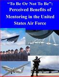 To Be or Not to Be : Perceived Benefits of Mentoring in the United States Air Force, Air Force Air Force Institute of Technology, 1500500445