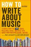 How to Write about Music : Excerpts from the 33 1/3 Series, Magazines, Books and Blogs with Advice from Industry-Leading Writers, , 1628920440