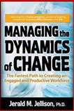 Managing the Dynamics of Change : The Fastest Path to Creating an Engaged and Productive Workplace, Jellison, Jerald M., 0071470441