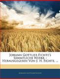Johann Gottlieb Fichte's Sämmtliche Werke. ; Herausgegeben Von J. H. Fichte. ..., Johann Gottlieb Fichte, 114361044X