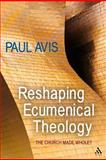 Reshaping Ecumenical Theology : The Church Made Whole?, Avis, Paul, 0567070441