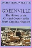 Greenville : The History of the City and County in the South Carolina Piedmont, Huff, Archie V., Jr., 1570030456