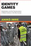 Identity Games : Globalization and the Transformation of Media Cultures in the New Europe, Imre, Anikó, 0262090457