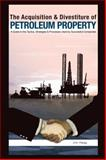 The Acquisition and Divestiture of Petroleum Property : A Guide to the Strategies, Processes and Tactics Used by Successful Companies, Haag, Jim, 1593700458