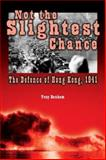 Not the Slightest Chance : The Defense of Hong Kong 1941, Banham, Tony, 0774810459