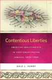 Contentious Liberties : American Abolitionists in Post-Emancipation Jamaica, 1834-1866, Kenny, Gale L., 0820340456