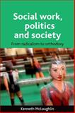Social Work, Politics and Society : From Radicalism to Orthodoxy, McLaughlin, Kenneth, 1847420451
