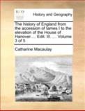 The History of England from the Accession of Iames I to the Elevation of the House of Hanover Edit III, Catharine Macaulay, 1140720465