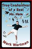 True Confessions of a Real Mr. Mom, Mark Wertman, 0595000460