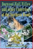 Dogwood, Wolf Willow and Other Underdogs of the Northern Woods, Robert Rogers, 1494910462