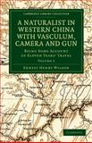 A Naturalist in Western China with Vasculum, Camera and Gun : Being Some Account of Eleven Years' Travel, Wilson, Ernest Henry, 1108030467
