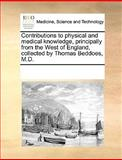 Contributions to Physical and Medical Knowledge, Principally from the West of England, Collected by Thomas Beddoes, M D, See Notes Multiple Contributors, 1170220460