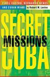 Secret Missions to Cuba : Fidel Castro, Bernardo Benes and Cuban Miami, Levine, Robert M., 1403960461