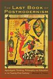 The Last Book of Postmodernism : Apocalyptic Thinking, Philosophy and Education in the Twenty-First Century, Peters, Michael A., 1433100460