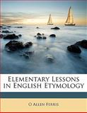 Elementary Lessons in English Etymology, O. Allen Ferris, 1143460472