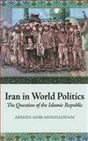 Iran in World Politics : The Question of the Islamic Republic, Adib-Moghaddam, Arshin, 0231700474