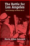 The Battle for Los Angeles : Racial Ideology and World War II, Leonard, Kevin Allen, 0826340474
