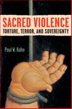Sacred Violence : Torture, Terror, and Sovereignty, Kahn, Paul W., 0472050478