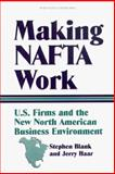 Making NAFTA Work : U. S. Firms and the New North American Business Environment, Stephen Blank, Jerry Haar, 1574540475