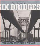 Six Bridges : The Legacy of Othmar H. Ammann, Rastorfer, Darl, 0300080476