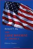 The Labor Movement in America, Ely, Richard Theodor, 1402190476