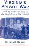 Virginia's Private War : Feeding Body and Soul in the Confederacy, 1861-1865, Blair, William, 0195140478