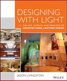 Designing with Light : The Art, Science and Practice of Architectural Lighting Design, Livingston, Jason, 1118740475
