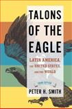 Talons of the Eagle : Latin America, the United States, and the World, Smith, Peter H., 0195320484