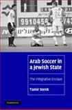 Arab Soccer in a Jewish State : The Integrative Enclave, Sorek, Tamir, 0521870488