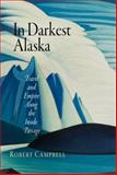 In Darkest Alaska : Travel and Empire along the Inside Passage, Campbell, Robert, 081222048X
