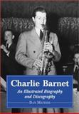 Charlie Barnet : An Illustrated Biography and Discography of the Swing Era Big-Band Leader, Mather, Dan, 0786410485