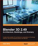 Blender 3D 2. 49 Architecture, Buildings, and Scenery : Create Photo-Realistic 3D Architectural Visualizations of Buildings, Interiors, and Environmental Scenery with Blender, Brito, Allan, 1849510482
