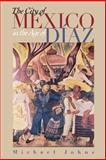The City of Mexico in the Age of Díaz, Johns, Michael, 0292740484
